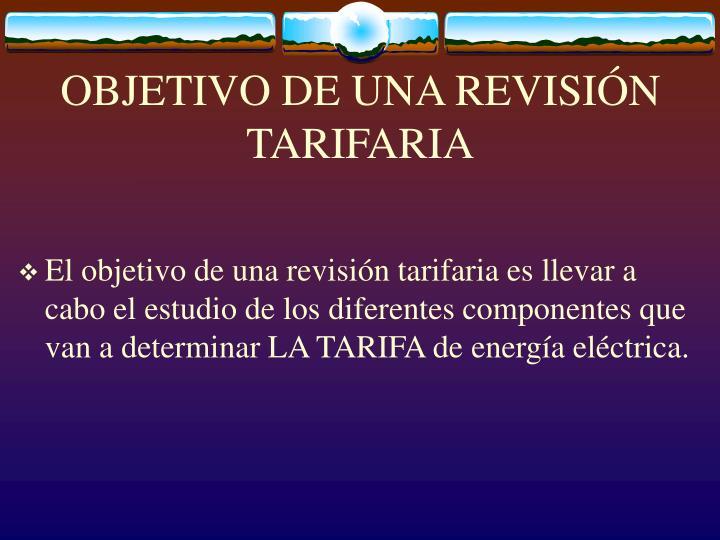 OBJETIVO DE UNA REVISIÓN TARIFARIA