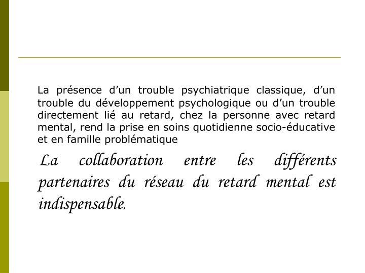 La présence d'un trouble psychiatrique classique, d'un trouble du développement psychologique ou d'un trouble directement lié au retard, chez la personne avec retard mental, rend la prise en soins quotidienne socio-éducative et en famille problématique