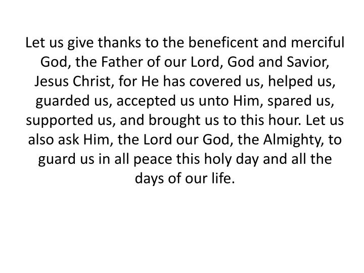 Let us give thanks to the beneficent and merciful God, the Father of our Lord, God and Savior, Jesus Christ, for He has covered us, helped us, guarded us, accepted us unto Him, spared us, supported us, and brought us to this hour. Let us also ask Him, the Lord our God, the Almighty, to guard us in all peace this holy day and all the days of our life.