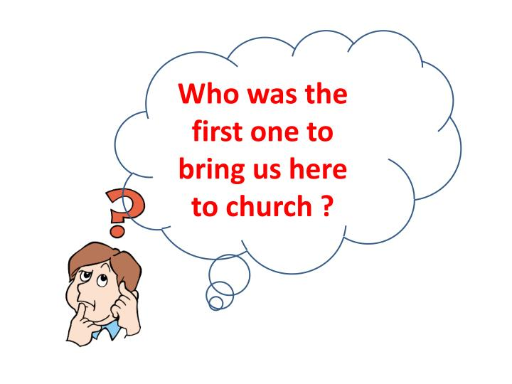 Who was the first one to bring us here to church ?