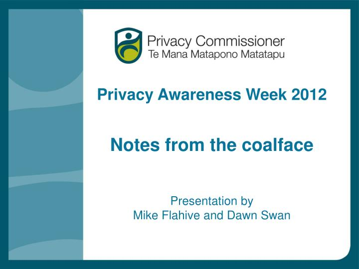 privacy awareness week 2012 notes from the coalface presentation by mike flahive and dawn swan
