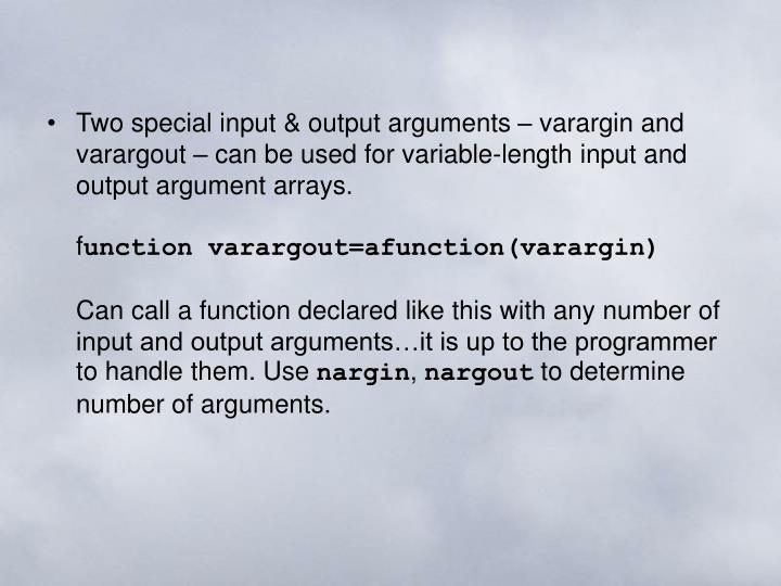 Two special input & output arguments – varargin and varargout – can be used for variable-length input and output argument arrays.