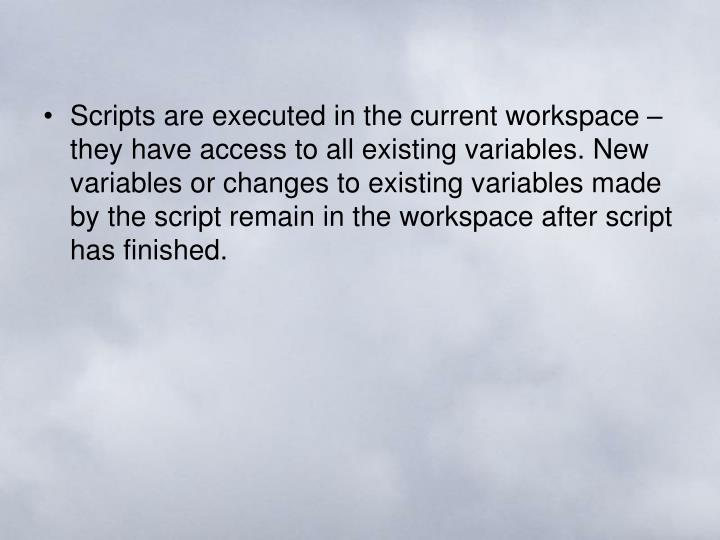 Scripts are executed in the current workspace – they have access to all existing variables. New variables or changes to existing variables made by the script remain in the workspace after script has finished.