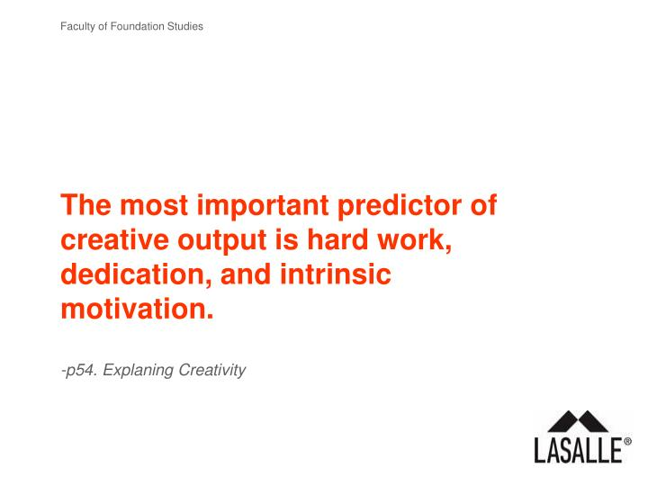 The most important predictor of creative output is hard work, dedication, and intrinsic motivation.
