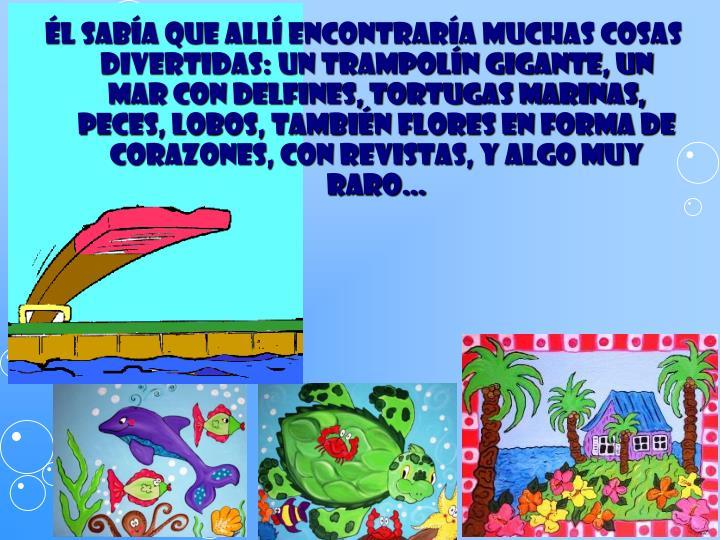 l saba que all encontrara muchas cosas divertidas: un trampoln gigante, un mar con delfines, tortugas marinas, peces, lobos, tambin flores en forma de corazones, con revistas, y algo muy raro