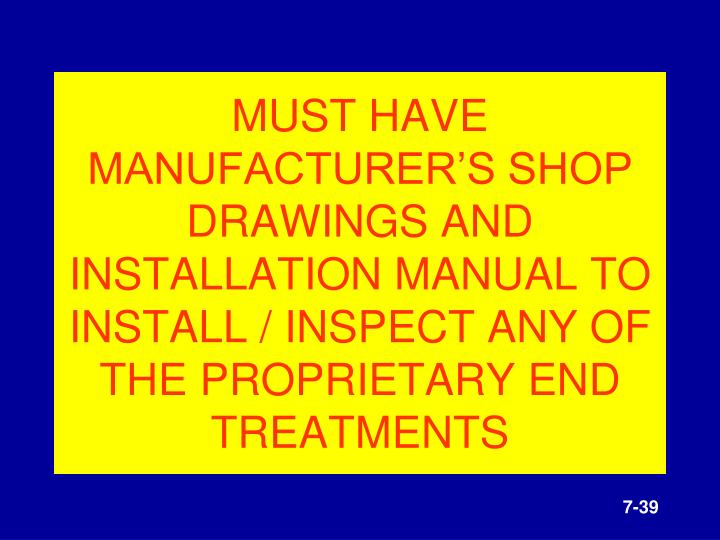 MUST HAVE MANUFACTURER'S SHOP DRAWINGS AND INSTALLATION MANUAL TO INSTALL / INSPECT ANY OF THE PROPRIETARY END TREATMENTS