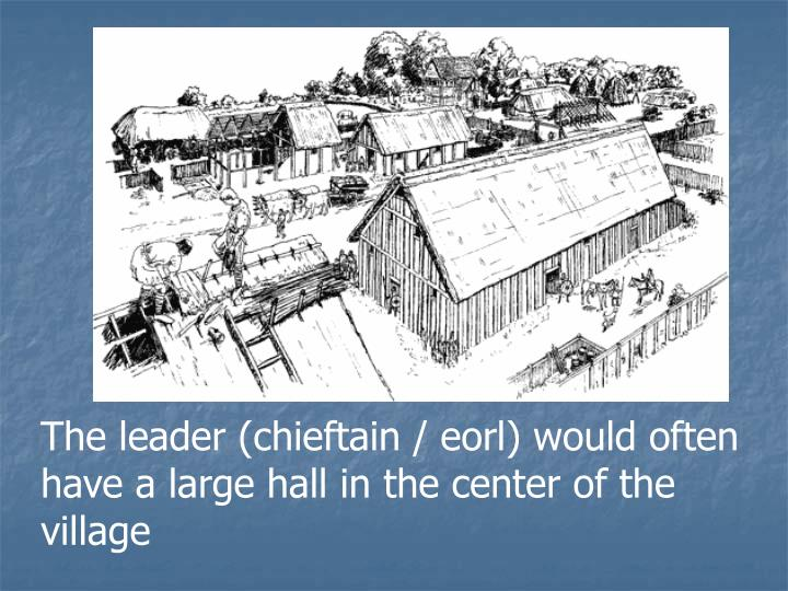 The leader (chieftain / eorl) would often have a large hall in the center of the village