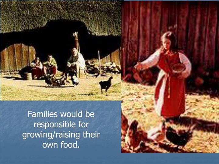 Families would be responsible for growing/raising their own food.
