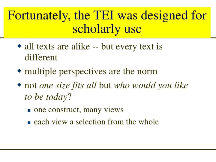 Fortunately, the TEI was designed for scholarly use