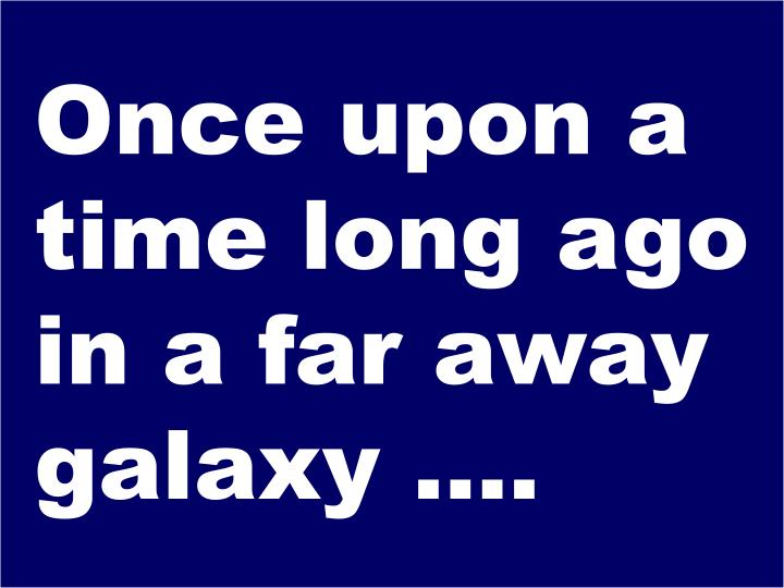 Once upon a time long ago in a far away galaxy ….