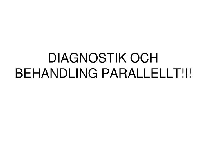 DIAGNOSTIK OCH BEHANDLING PARALLELLT!!!