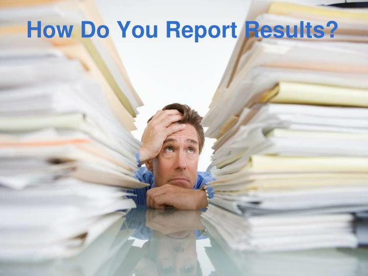 How Do You Report Results?