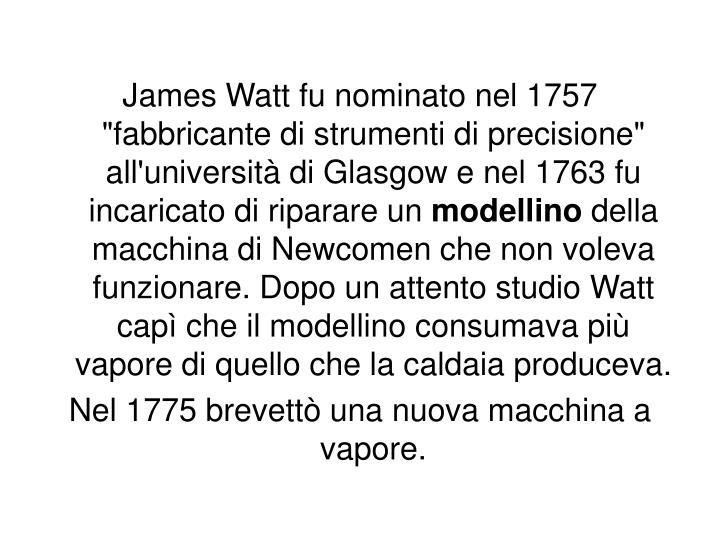 """James Watt fu nominato nel 1757 """"fabbricante di strumenti di precisione"""" all'università di Glasgow e nel 1763 fu incaricato di riparare un"""