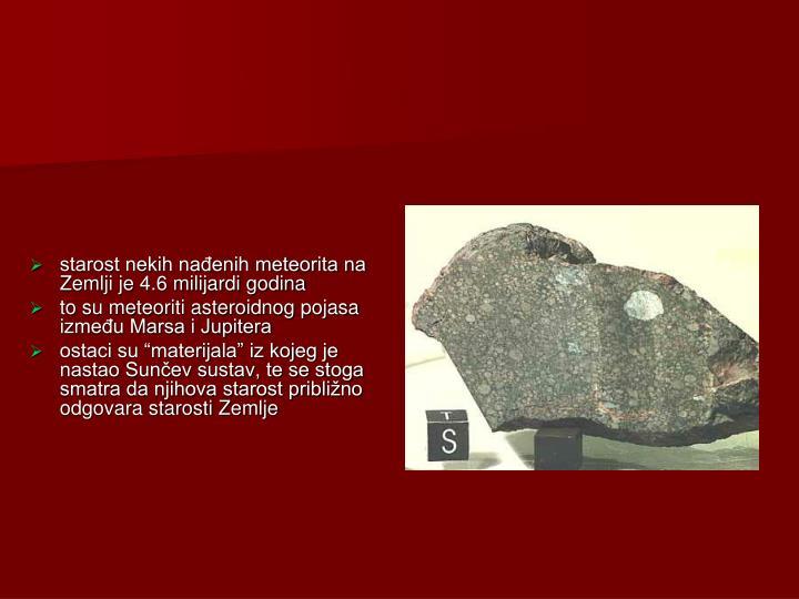 starost nekih nađenih meteorita na Zemlji je 4.6 milijardi godina
