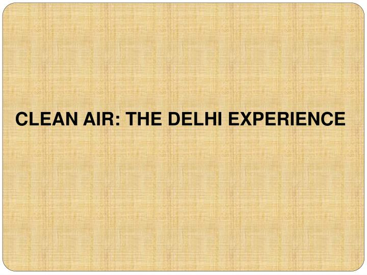 CLEAN AIR: THE DELHI EXPERIENCE
