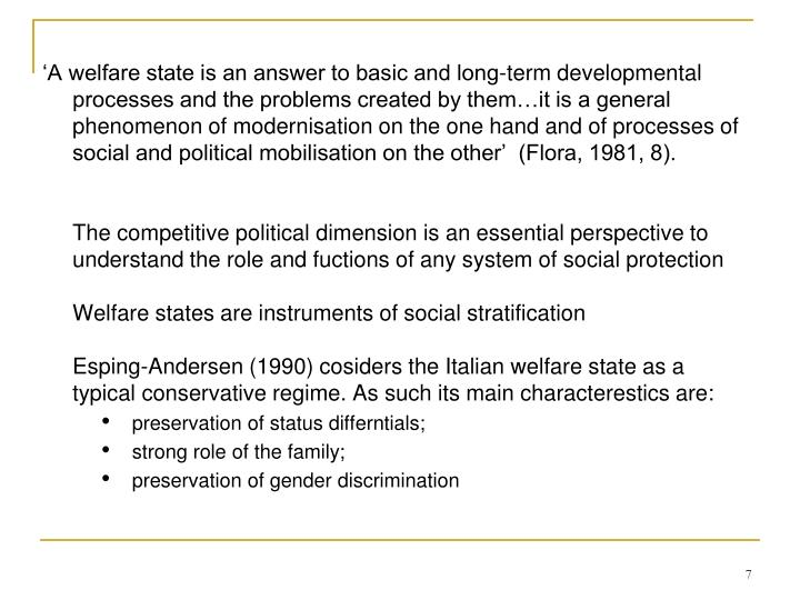 'A welfare state is an answer to basic and long-term developmental processes and the problems created by them…it is a general phenomenon of modernisation on the one hand and of processes of social and political mobilisation on the other'  (Flora, 1981, 8).