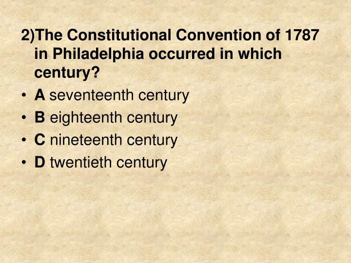 2)The Constitutional Convention of 1787 in Philadelphia occurred in which century?