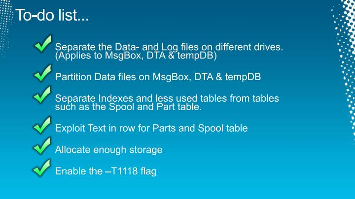 Separate the Data- and Log files on different drives. (Applies to MsgBox, DTA & tempDB)