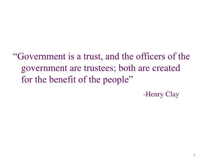 """Government is a trust, and the officers of the government are trustees; both are created for the benefit of the people"""