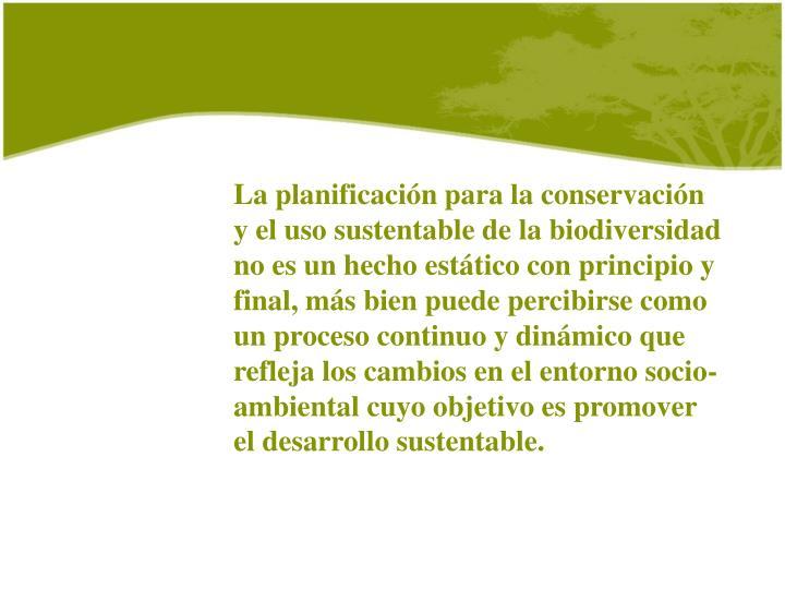 La planificación para la conservación y el uso sustentable de la biodiversidad no es un hecho estático con principio y final, más bien puede percibirse como un proceso continuo y dinámico que refleja los cambios en el entorno socio-ambiental cuyo objetivo es promover el desarrollo sustentable.