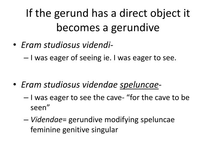 If the gerund has a direct object it becomes a gerundive