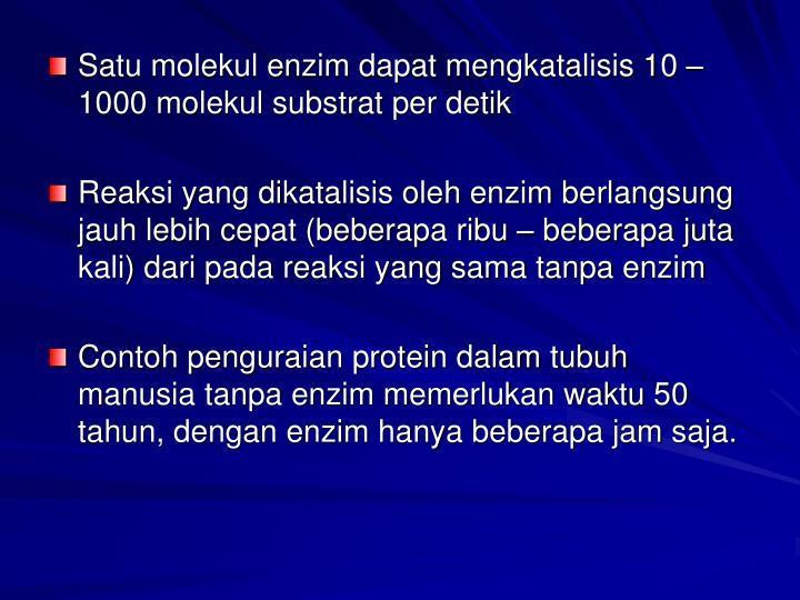 Satu molekul enzim dapat mengkatalisis 10 – 1000 molekul substrat per detik