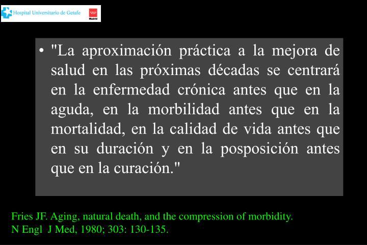 """""""La aproximación práctica a la mejora de salud en las próximas décadas se centrará en la enfermedad crónica antes que en la aguda, en la morbilidad antes que en la mortalidad, en la calidad de vida antes que en su duración y en la posposición antes que en la curación."""""""