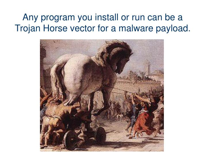 Any program you install or run can be a Trojan Horse vector for a malware payload.