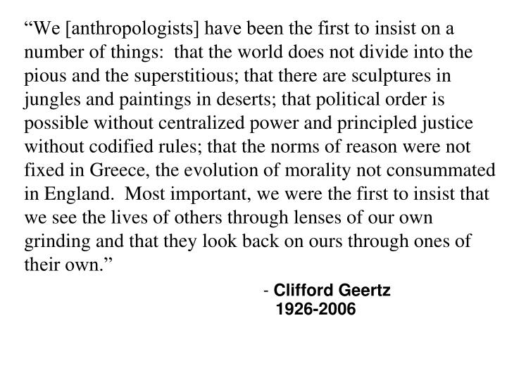"""We [anthropologists] have been the first to insist on a number of things:  that the world does not divide into the pious and the superstitious; that there are sculptures in jungles and paintings in deserts; that political order is possible without centralized power and principled justice without codified rules; that the norms of reason were not fixed in Greece, the evolution of morality not consummated in England.  Most important, we were the first to insist that we see the lives of others through lenses of our own grinding and that they look back on ours through ones of their own."""