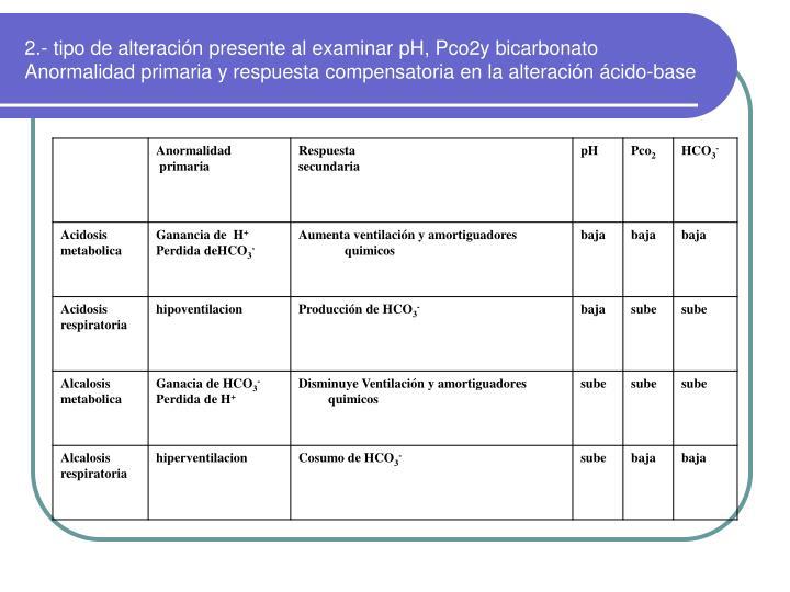 2.- tipo de alteración presente al examinar pH, Pco2y bicarbonato