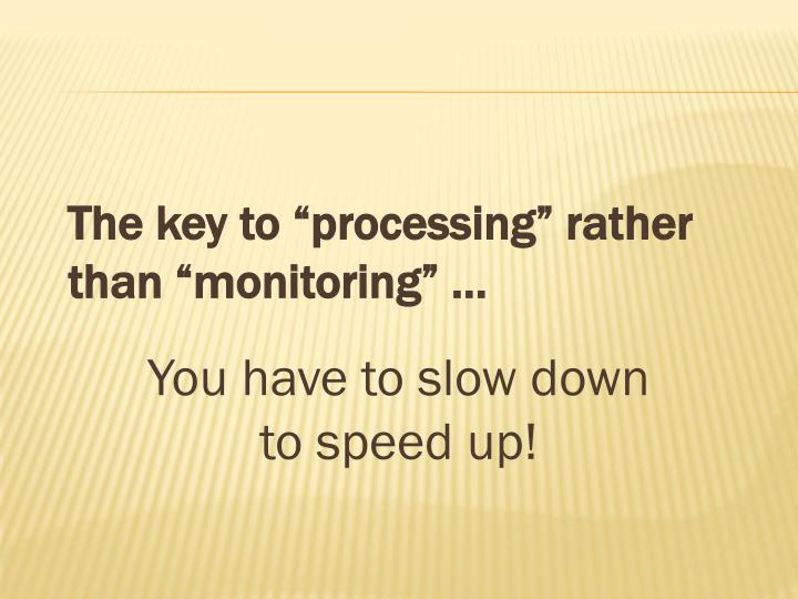 "The key to ""processing"" rather than ""monitoring"" …"