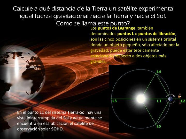 Calcule a qué distancia de la Tierra un satélite experimenta igual fuerza gravitacional hacia la Tierra y hacia el Sol. Cómo se llama este punto?