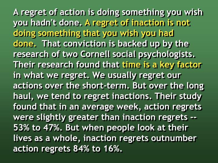 A regret of action is doing something you wish you hadn't done.