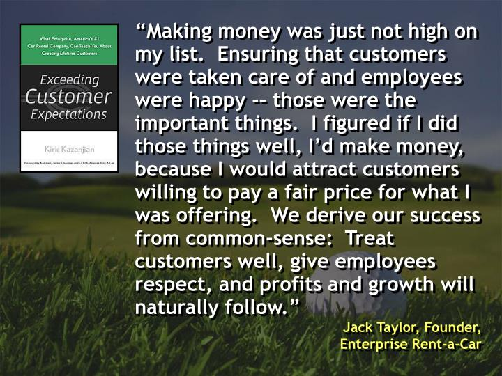 """Making money was just not high on my list.  Ensuring that customers were taken care of and employ..."