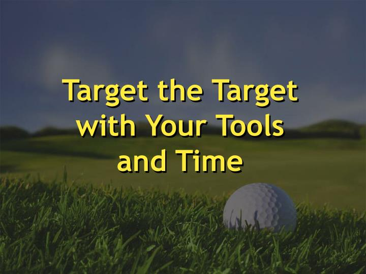 Target the Target                              with Your Tools and Time
