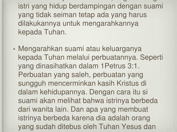 Dalam kehidupan sehari-hari, bagi seorang istri yang hidup berdampingan dengan suami yang tidak seiman tetap ada yang harus dilakukannya untuk mengarahkannya kepada Tuhan.