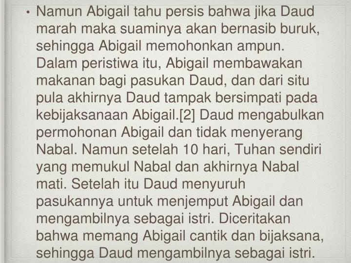 Namun Abigail tahu persis bahwa jika Daud marah maka suaminya akan bernasib buruk, sehingga Abigail memohonkan ampun. Dalam peristiwa itu, Abigail membawakan makanan bagi pasukan Daud, dan dari situ pula akhirnya Daud tampak bersimpati pada kebijaksanaan Abigail.[2] Daud mengabulkan permohonan Abigail dan tidak menyerang Nabal. Namun setelah 10 hari, Tuhan sendiri yang memukul Nabal dan akhirnya Nabal mati. Setelah itu Daud menyuruh pasukannya untuk menjemput Abigail dan mengambilnya sebagai istri. Diceritakan bahwa memang Abigail cantik dan bijaksana, sehingga Daud mengambilnya sebagai istri.