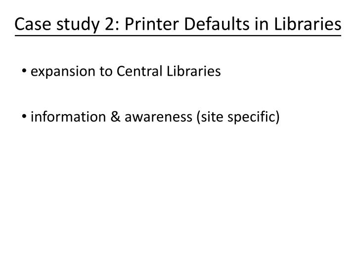 Case study 2: Printer Defaults in Libraries