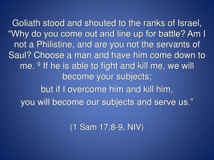 "Goliath stood and shouted to the ranks of Israel, ""Why do you come out and line up for battle? Am I not a Philistine, and are you not the servants of Saul? Choose a man and have him come down to me."