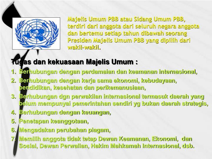 Majelis Umum PBB atau Sidang Umum PBB, terdiri dari anggota dari seluruh negara anggota dan bertemu setiap tahun dibawah seorang Presiden Majelis Umum PBB yang dipilih dari wakil-wakil.