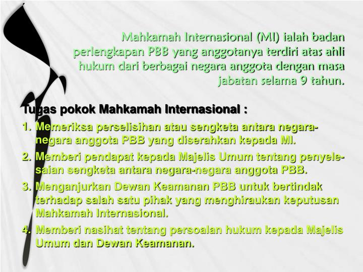 Mahkamah Internasional (MI) ialah badan perlengkapan PBB yang anggotanya terdiri atas ahli hukum dari berbagai negara anggota dengan masa jabatan selama 9 tahun.
