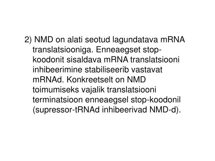 2) NMD on alati seotud lagundatava mRNA translatsiooniga. Enneaegset stop-koodonit sisaldava mRNA translatsiooni inhibeerimine stabiliseerib vastavat mRNAd. Konkreetselt on NMD toimumiseks vajalik translatsiooni terminatsioon enneaegsel stop-koodonil (supressor-tRNAd inhibeerivad NMD-d).