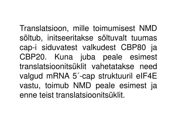 Translatsioon, mille toimumisest NMD sõltub, initseeritakse sõltuvalt tuumas cap-i siduvatest valkudest CBP80 ja CBP20. Kuna juba peale esimest translatsioonitsüklit vahetatakse need valgud mRNA 5´-cap struktuuril eIF4E vastu, toimub NMD peale esimest ja enne teist translatsioonitsüklit.