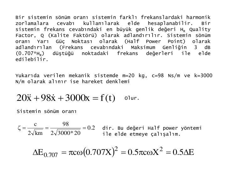Bir sistemin sönüm oranı sistemin farklı frekanslardaki harmonik zorlamalara cevabı kullanılarak elde hesaplanabilir. Bir sistemin frekans cevabındaki en büyük genlik değeri H