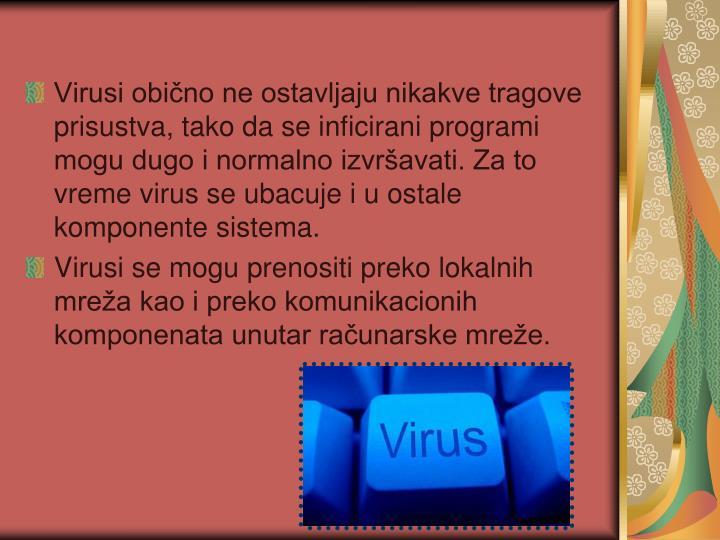 Virusi obično ne ostavljaju nikakve tragove prisustva, tako da se inficirani programi mogu dugo i normalno izvršavati. Za to vreme virus se ubacuje i u ostale komponente sistema.