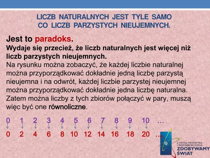 Liczb  naturalnych  jest  tyle  samo                        co  liczb  parzystych  nieujemnych.