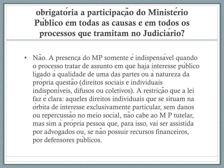 obrigatória a participação do Ministério Público em todas as causas e em todos os processos que tramitam no Judiciário?