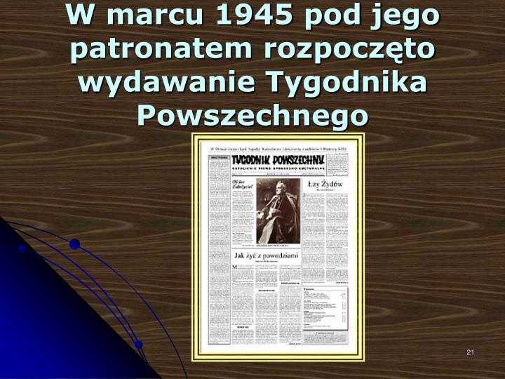W marcu 1945 pod jego patronatem rozpoczęto wydawanie Tygodnika Powszechnego