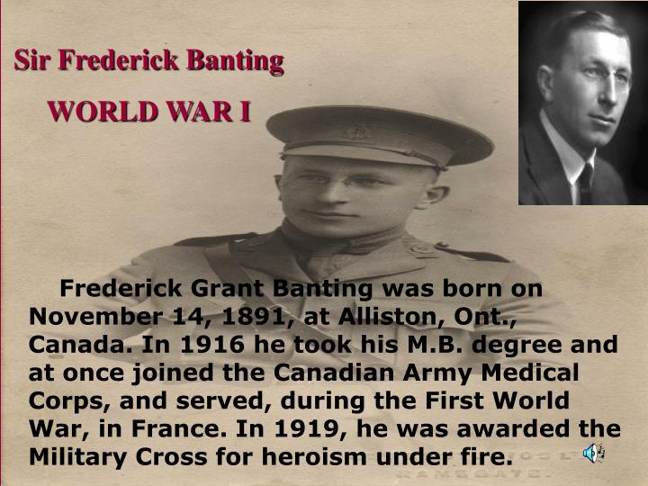 Frederick Grant Banting was born on November 14, 1891, at Alliston, Ont., Canada. In 1916 he took his M.B. degree and at once joined the Canadian Army Medical Corps, and served, during the First World War, in France. In 1919, he was awarded the Military Cross for heroism under fire.