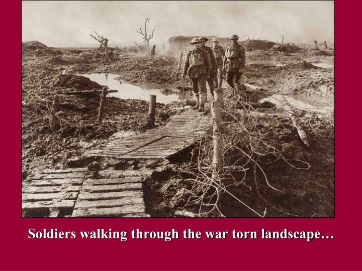 Soldiers walking through the war torn landscape…